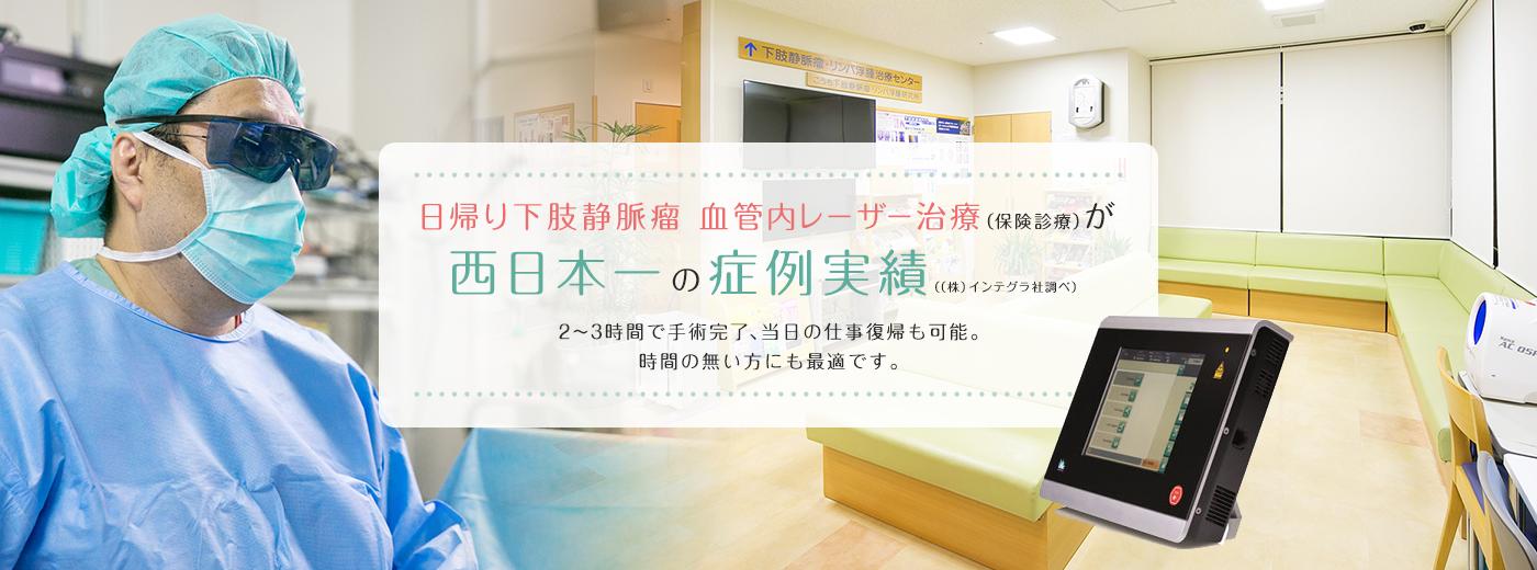 日帰り下肢静脈瘤 血管内レーザー治療(保険診療)が西日本一の症例実績((株)インテグラ社調べ)・2~3時間で手術完了、当日の仕事復帰も可能。時間の無い方にも最適です。