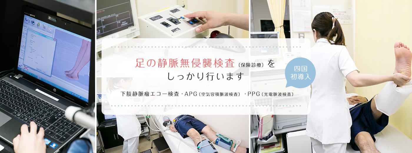 足の静脈無侵襲検査(保険診療)をしっかり行います ・下肢静脈瘤エコー検査・APG(空気容積脈波検査)・PPG(光電脈波検査) 四国初導入